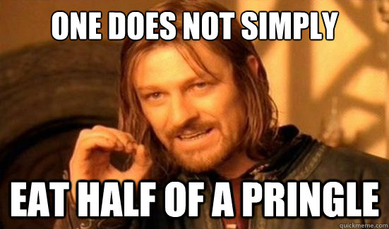 one does not simply eat half of a pringle - Boromir