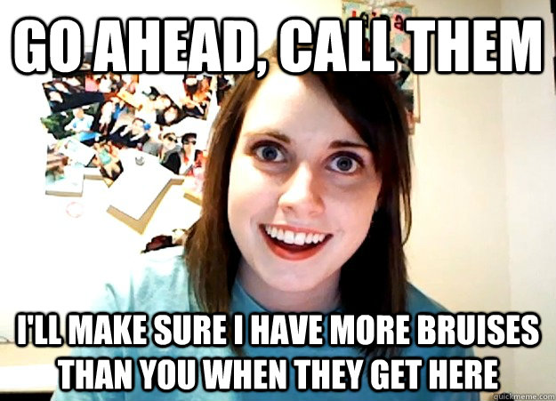 go ahead call them ill make sure i have more bruises than  - Overly Attached Girlfriend