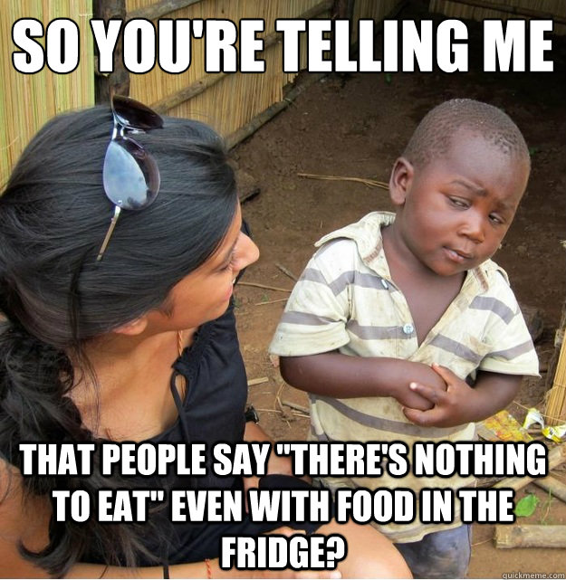 so youre telling me that people say theres nothing to eat - Skeptical Third World Kid