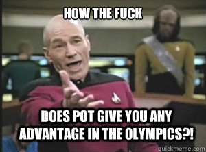 how the fuck does pot give you any advantage in the olympics - Annoyed Picard