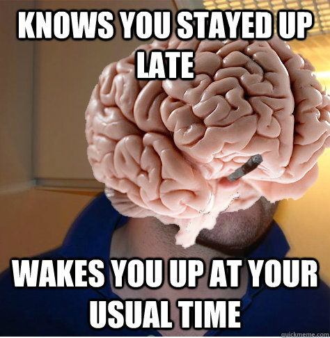knows you stayed up late wakes you up at your usual time - Good Guy Brain