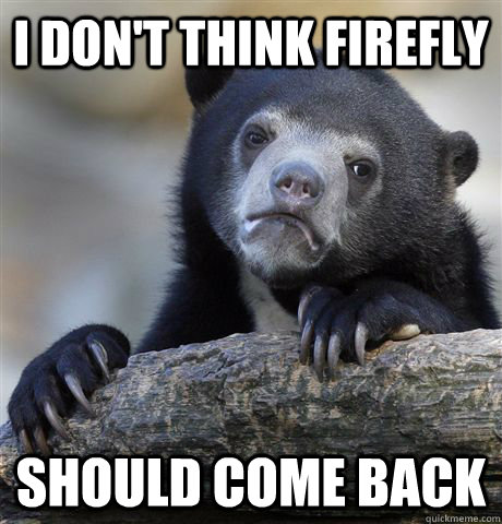 i dont think firefly should come back - Confession Bear