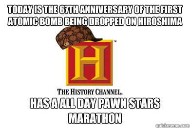 today is the 67th anniversary of the first atomic bomb being - Scumbag History Channel