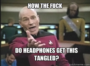 how the fuck do headphones get this tangled - Annoyed Picard