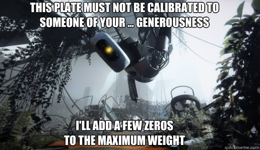 this plate must not be calibrated to someone of your ge - GLaDOS