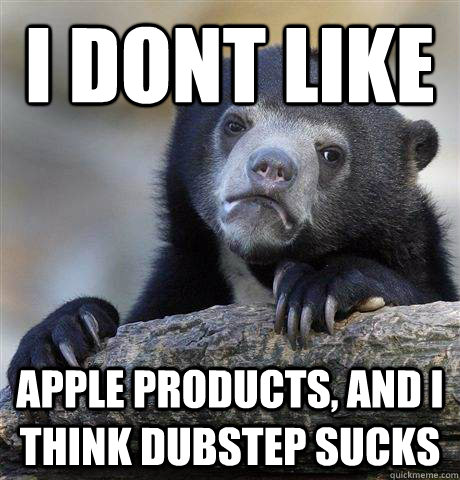 i dont like apple products and i think dubstep sucks - Confession Bear