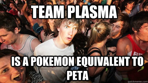 team plasma is a pokemon equivalent to peta - Sudden Clarity Clarence