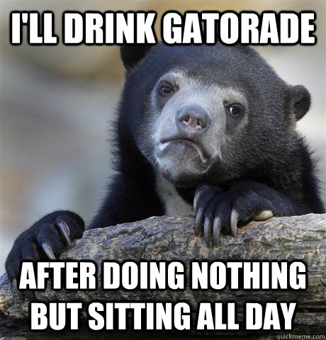 ill drink gatorade after doing nothing but sitting all day - Confession Bear