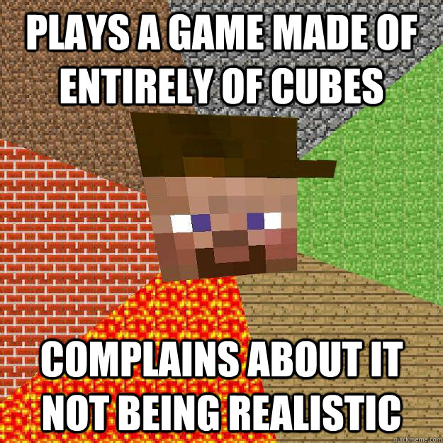 plays a game made of entirely of cubes complains about it no - Scumbag minecraft