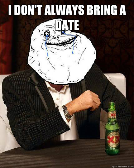 i dont always bring a date  - Most Forever Alone In The World