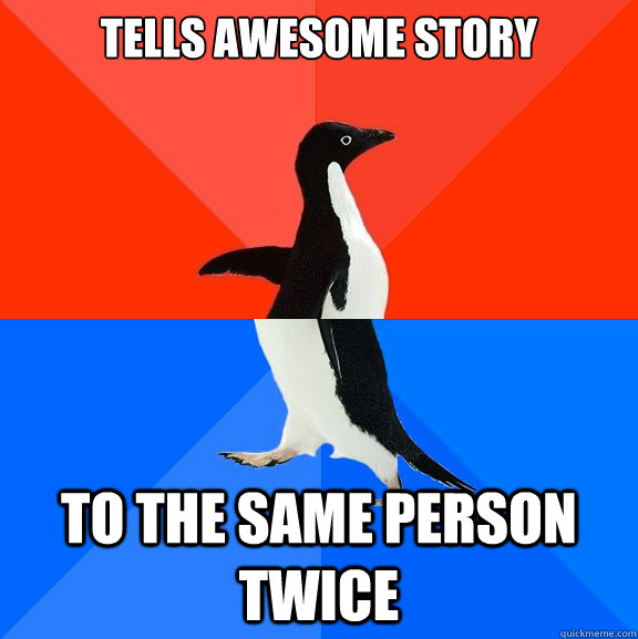 tells awesome story to the same person twice - Socially Awesome Awkward Penguin