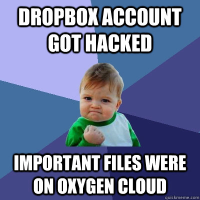 dropbox account got hacked important files were on oxygen cl - Success Kid