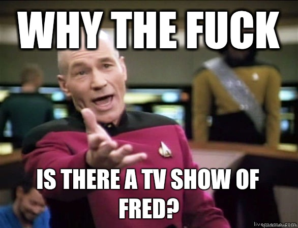 why the fuck is there a TV show of Fred - Annoyed Picard HD
