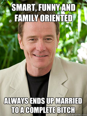 smart funny and family oriented always ends up married to  - Bad Luck Bryan