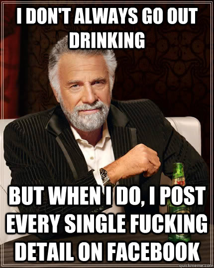 i dont always go out drinking but when i do i post every s - The Most Interesting Man In The World