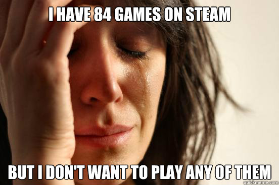 i have 84 games on steam but i dont want to play any of the - First World Problems