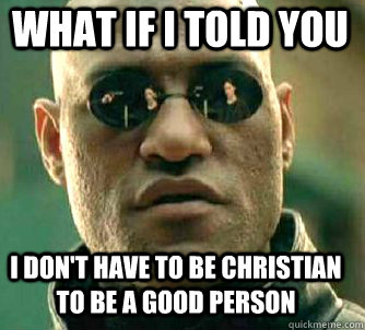 what if i told you i dont have to be christian to be a good - Matrix Morpheus