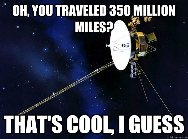 oh you traveled 350 million miles thats cool i guess -