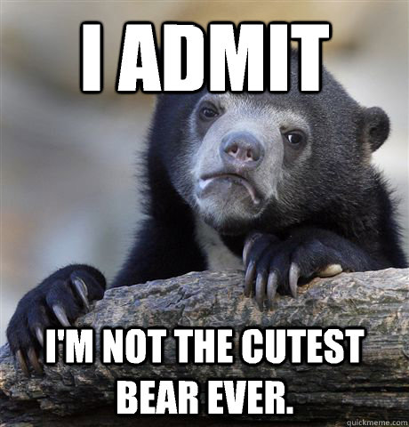 i admit im not the cutest bear ever - Confession Bear