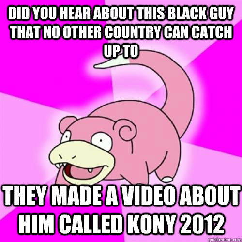 did you hear about this black guy that no other country can  - Slow Poke