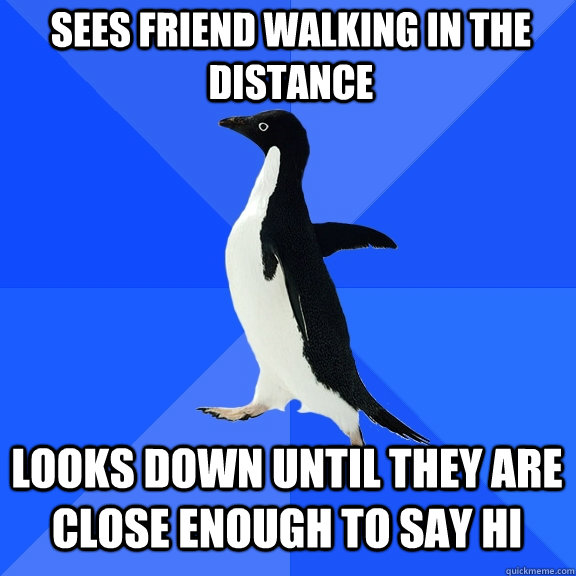 sees friend walking in the distance looks down until they ar - Socially Awkward Penguin
