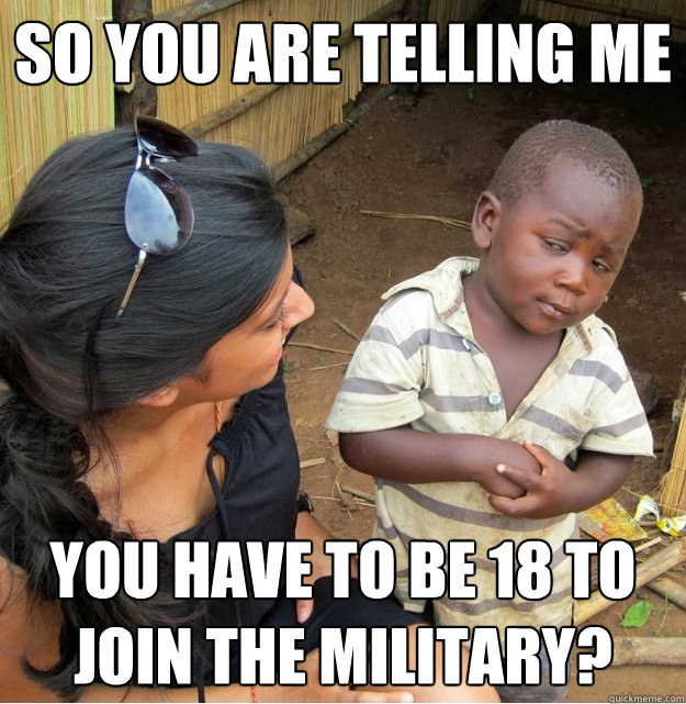 so you are telling me you have to be 18 to join the military - Skeptical Third World Kid