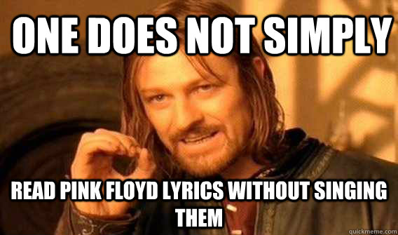 one does not simply read pink floyd lyrics without singing t - Lord of The Rings meme