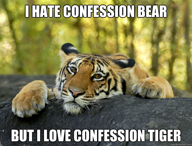 i hate confession bear but i love confession tiger - Confession Tiger