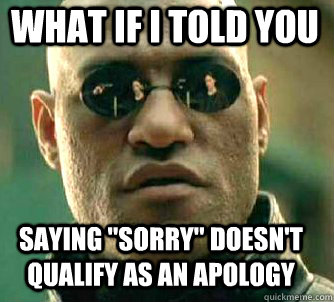 what if i told you saying sorry doesnt qualify as an apol - Matrix Morpheus