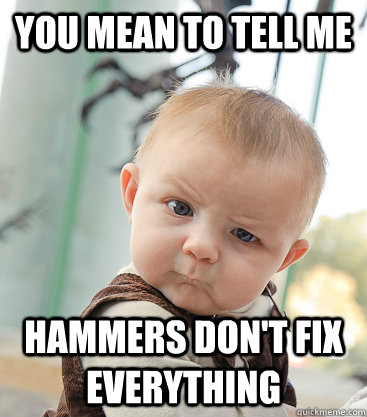 you mean to tell me hammers dont fix everything - skeptical baby
