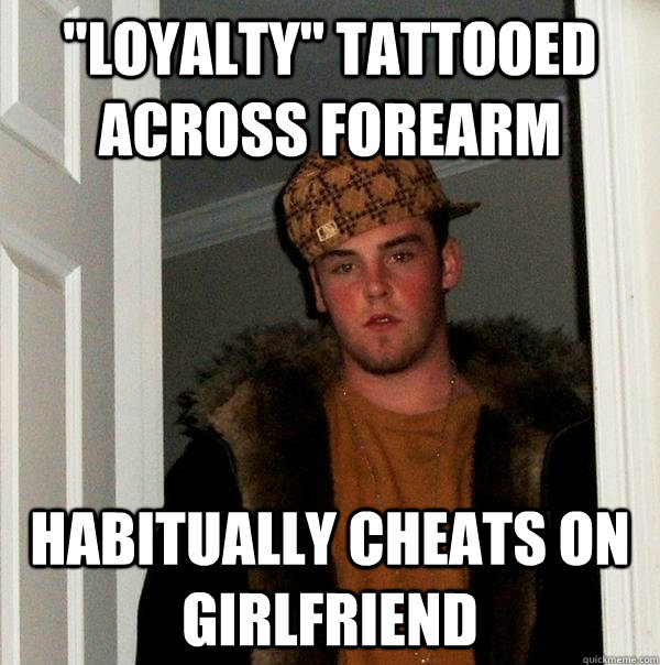 loyalty tattooed across forearm habitually cheats on girlf - Scumbag Steve