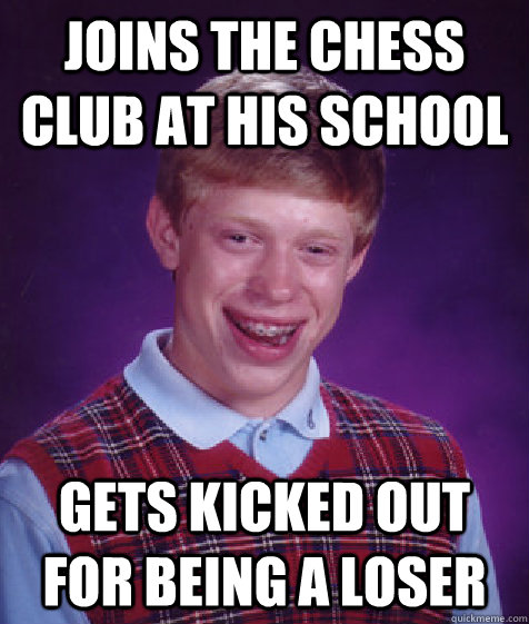 joins the chess club at his school gets kicked out for being - Bad Luck Brian