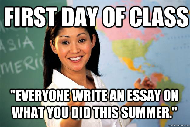 first day of class everyone write an essay on what you did  - Unhelpful High School Teacher