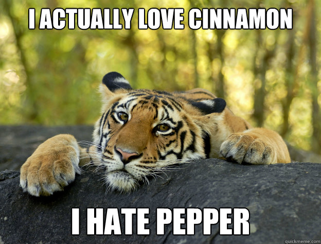 i actually love cinnamon i hate pepper - Confession Tiger
