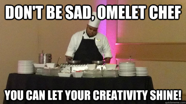 dont be sad omelet chef you can let your creativity shine - Sad Omelet Chef