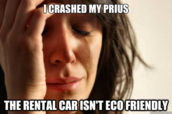 i crashed my prius the rental car isnt eco friendly - First World Problems