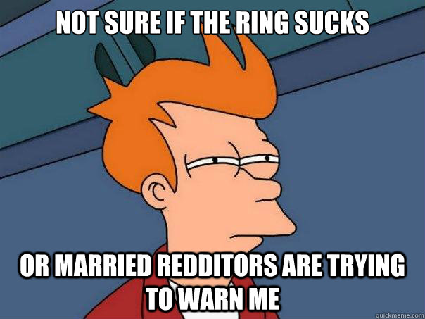 not sure if the ring sucks or married redditors are trying t - Futurama Fry