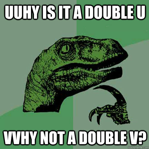 uuhy is it a double u vvhy not a double v - Philosoraptor