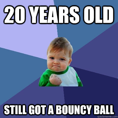 20 years old still got a bouncy ball - Success Kid