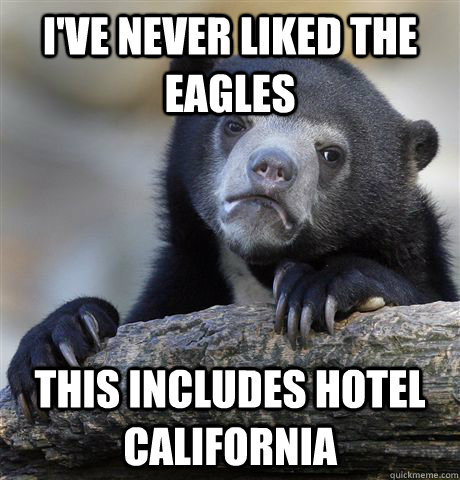 ive never liked the eagles this includes hotel california - Confession Bear