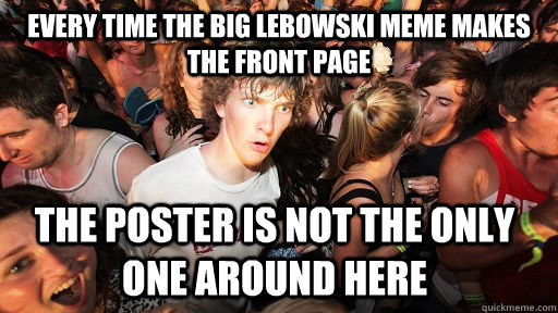 every time the big lebowski meme makes the front page the po - Sudden Clarity Clarence