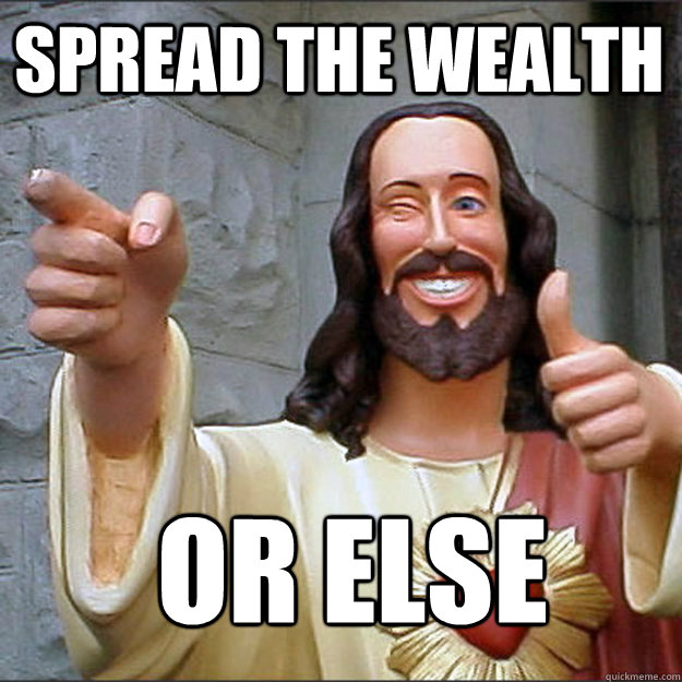 spread the wealth or else - Liberal Jesus