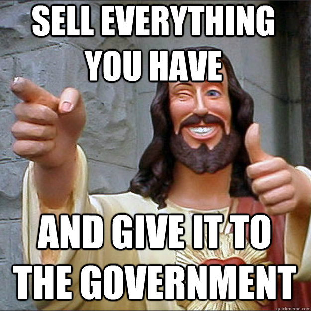 sell everything you have and give it to the government - Liberal Jesus