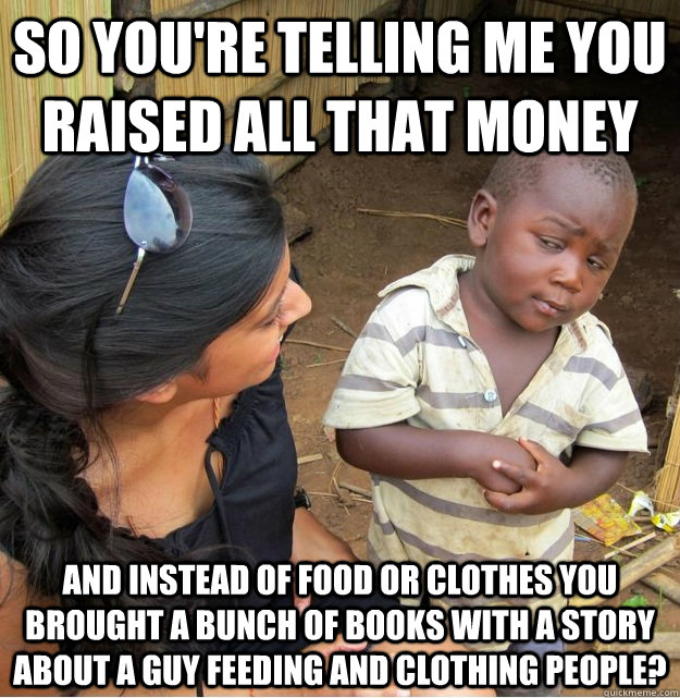 so youre telling me you raised all that money and instead o - Skeptical Third World Kid