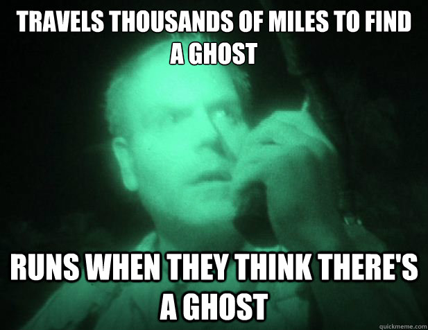 travels thousands of miles to find a ghost runs when they th - Scumbag ghost shows