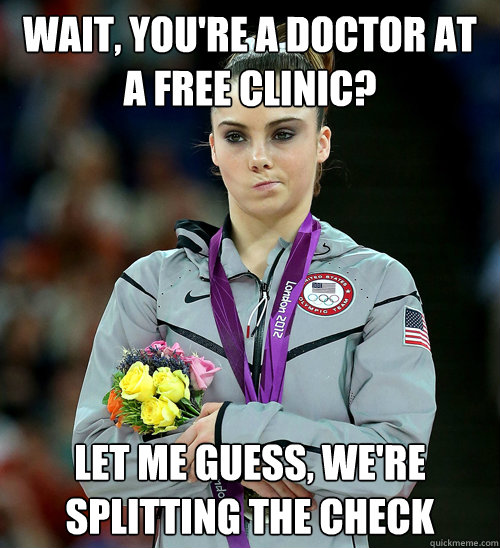 wait youre a doctor at a free clinic let me guess were  - McKayla Not Impressed