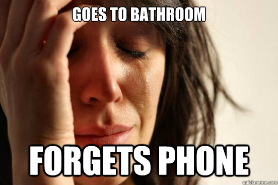 goes to bathroom forgets phone - First World Problems