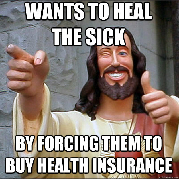 wants to heal the sick by forcing them to buy health insuran - Liberal Jesus