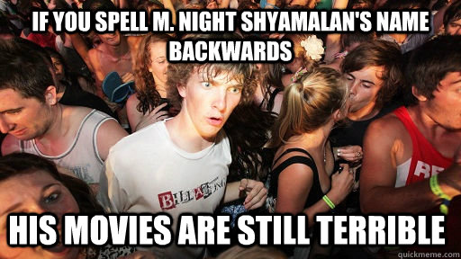 if you spell m night shyamalans name backwards his movies  - Sudden Clarity Clarence