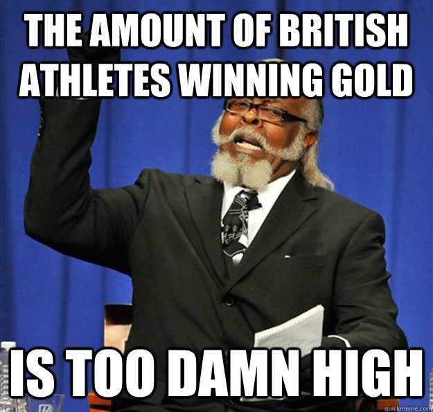 the amount of british athletes winning gold is too damn high - Jimmy McMillan